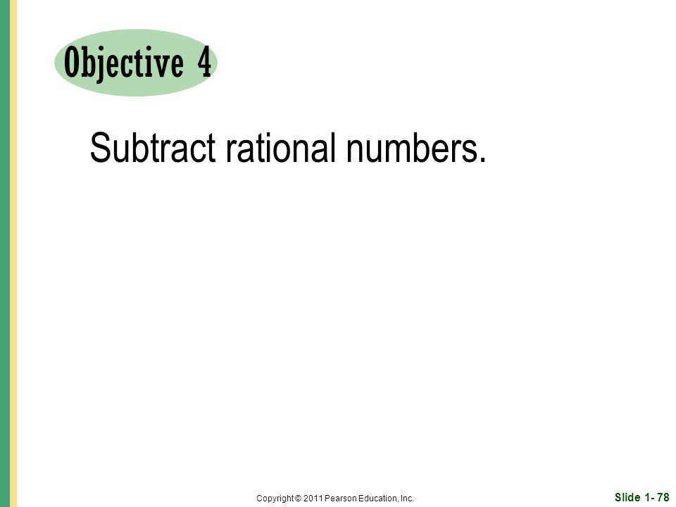 Slide Copyright © 2011 Pearson Education, Inc. Objective 4 Subtract rational numbers.