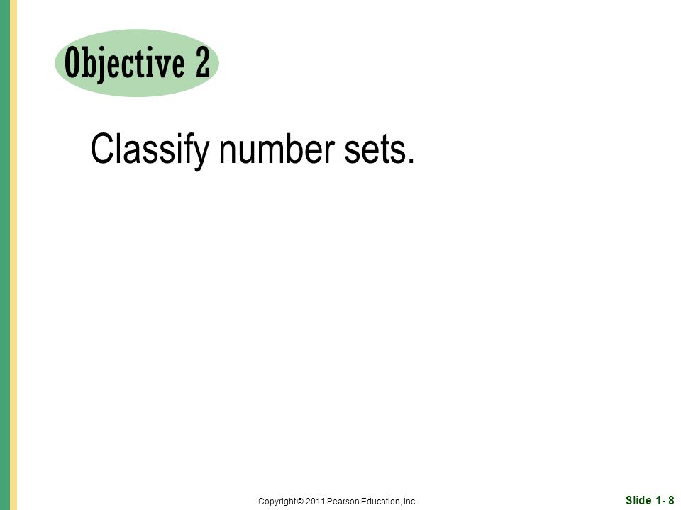 Slide 1- 8 Copyright © 2011 Pearson Education, Inc. Objective 2 Classify number sets.