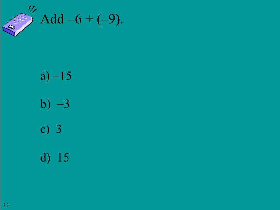 Slide 1- 85 Copyright © 2011 Pearson Education, Inc. Add –6 + (–9). a) –15 b)  3 c) 3 d) 15 1.3