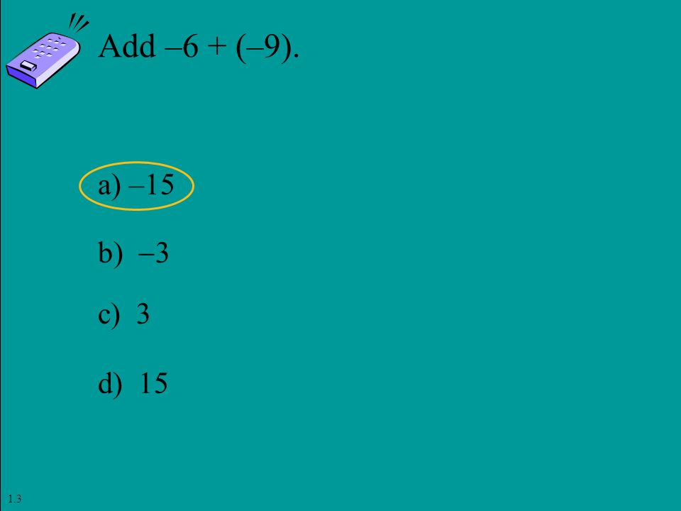 Slide 1- 86 Copyright © 2011 Pearson Education, Inc. Add –6 + (–9). a) –15 b)  3 c) 3 d) 15 1.3