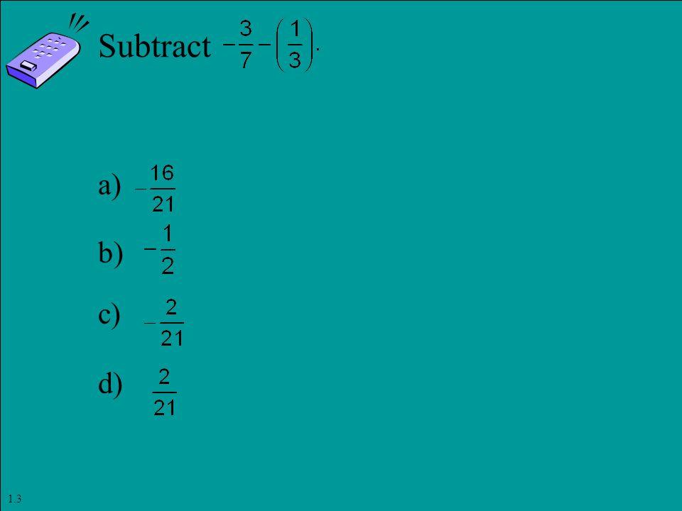 Slide 1- 89 Copyright © 2011 Pearson Education, Inc. Subtract a) b) c) d) 1.3