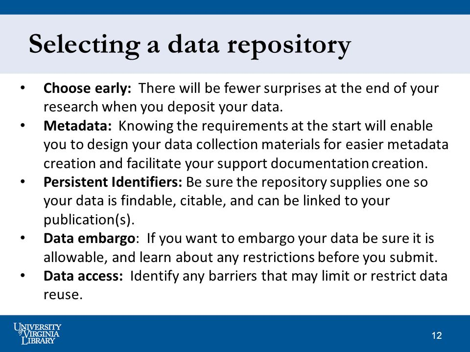 12 Selecting a data repository Choose early: There will be fewer surprises at the end of your research when you deposit your data.