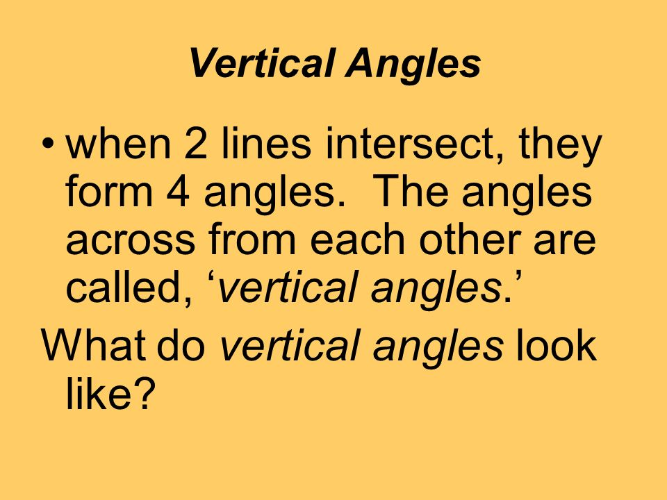 Vertical Angles when 2 lines intersect, they form 4 angles.
