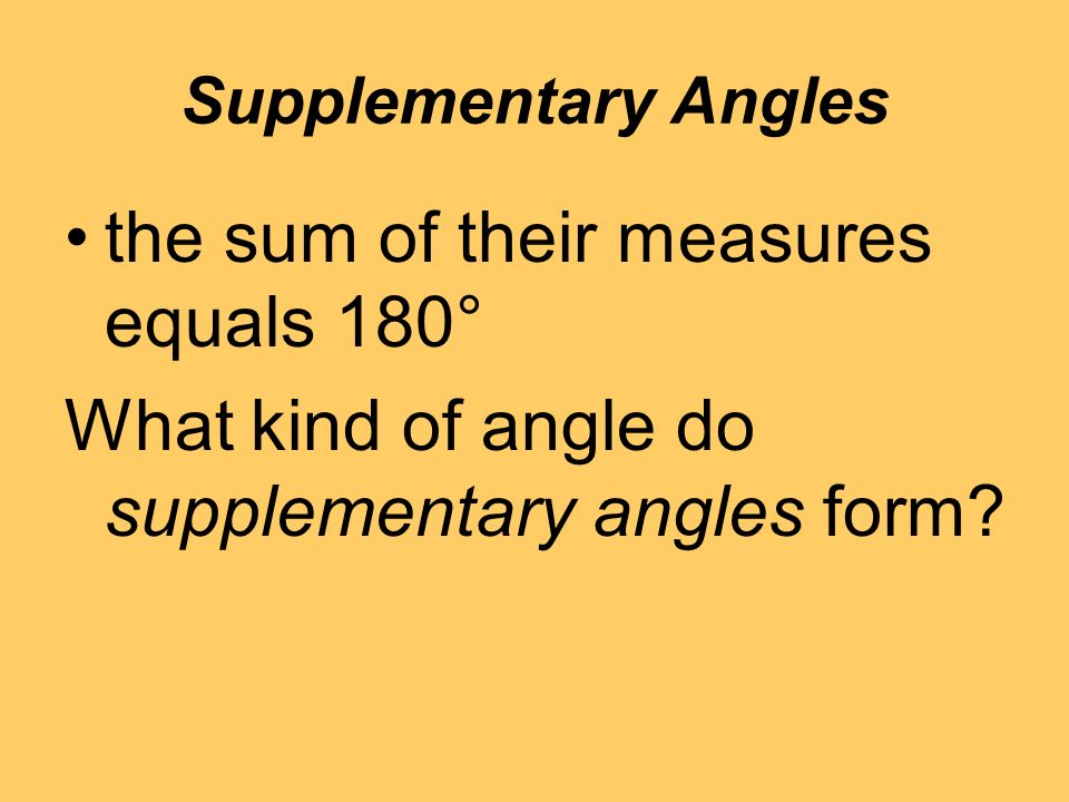 Supplementary Angles the sum of their measures equals 180° What kind of angle do supplementary angles form