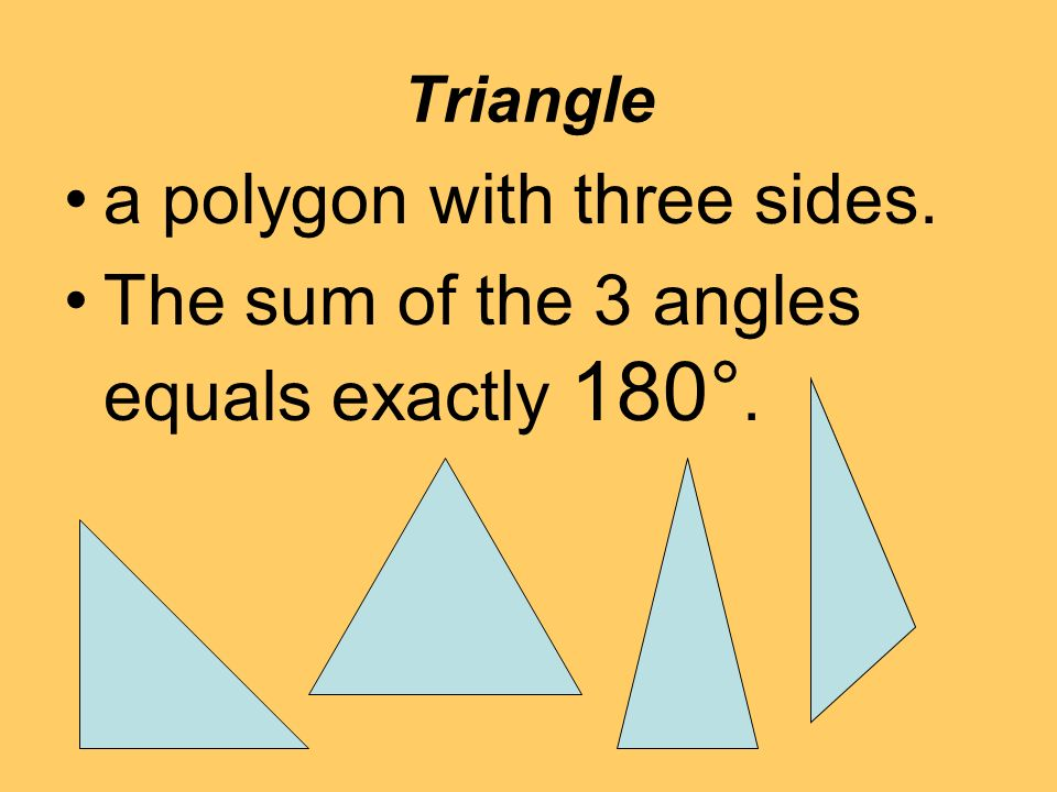 Triangle a polygon with three sides. The sum of the 3 angles equals exactly 180°.