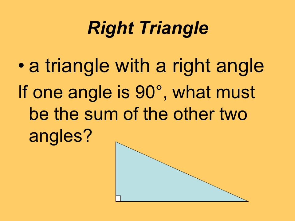 Right Triangle a triangle with a right angle If one angle is 90°, what must be the sum of the other two angles