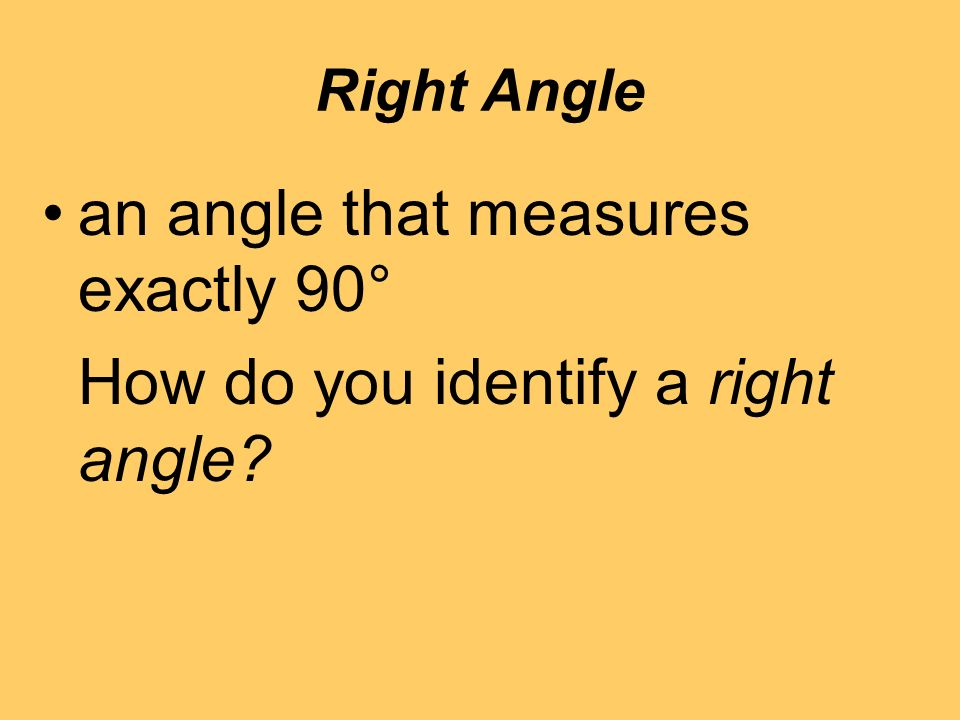 Right Angle an angle that measures exactly 90° How do you identify a right angle