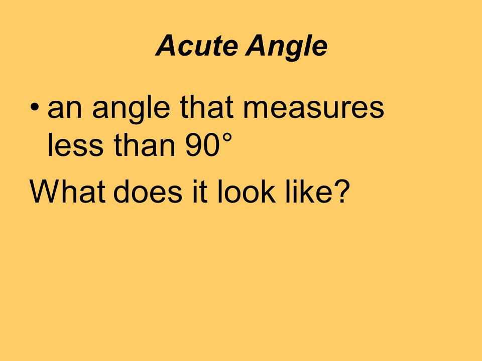 Acute Angle an angle that measures less than 90° What does it look like