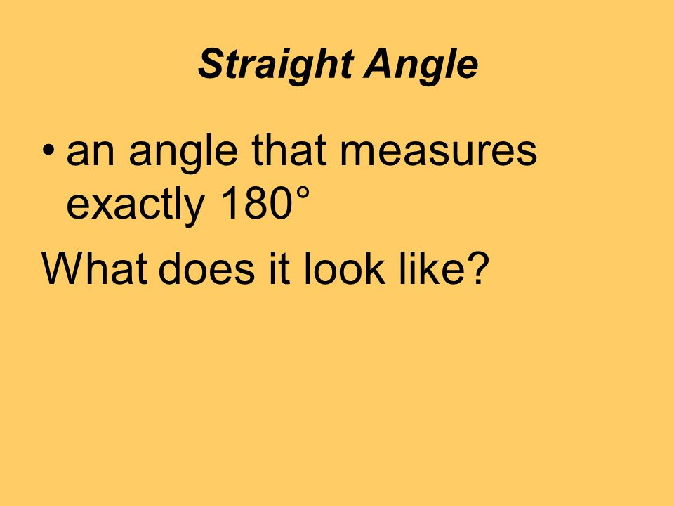 Straight Angle an angle that measures exactly 180° What does it look like