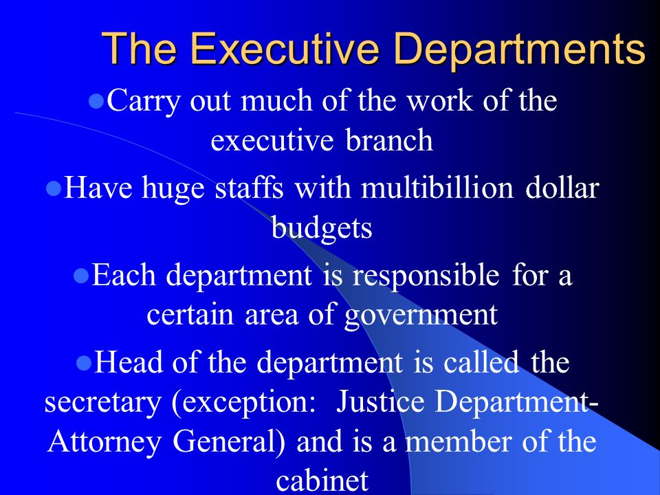 The Executive Departments Carry out much of the work of the executive branch Have huge staffs with multibillion dollar budgets Each department is responsible for a certain area of government Head of the department is called the secretary (exception: Justice Department- Attorney General) and is a member of the cabinet
