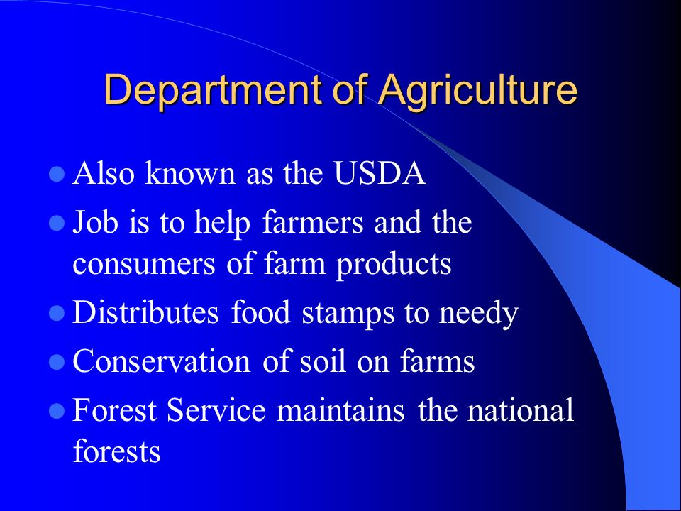 Department of Agriculture Also known as the USDA Job is to help farmers and the consumers of farm products Distributes food stamps to needy Conservation of soil on farms Forest Service maintains the national forests