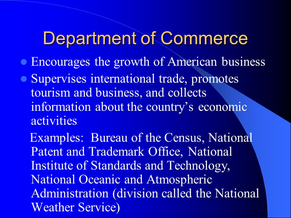 Department of Commerce Encourages the growth of American business Supervises international trade, promotes tourism and business, and collects information about the country's economic activities Examples: Bureau of the Census, National Patent and Trademark Office, National Institute of Standards and Technology, National Oceanic and Atmospheric Administration (division called the National Weather Service)