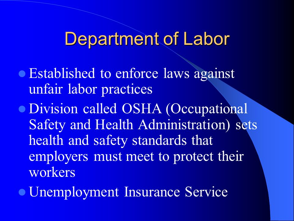 Department of Labor Established to enforce laws against unfair labor practices Division called OSHA (Occupational Safety and Health Administration) sets health and safety standards that employers must meet to protect their workers Unemployment Insurance Service