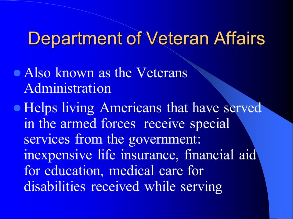 Department of Veteran Affairs Also known as the Veterans Administration Helps living Americans that have served in the armed forces receive special services from the government: inexpensive life insurance, financial aid for education, medical care for disabilities received while serving