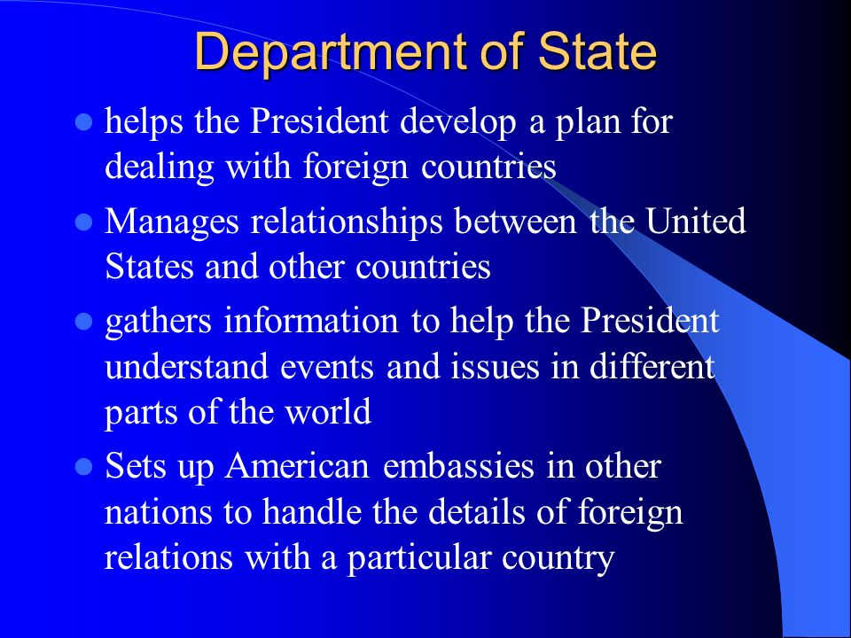 Department of State helps the President develop a plan for dealing with foreign countries Manages relationships between the United States and other countries gathers information to help the President understand events and issues in different parts of the world Sets up American embassies in other nations to handle the details of foreign relations with a particular country