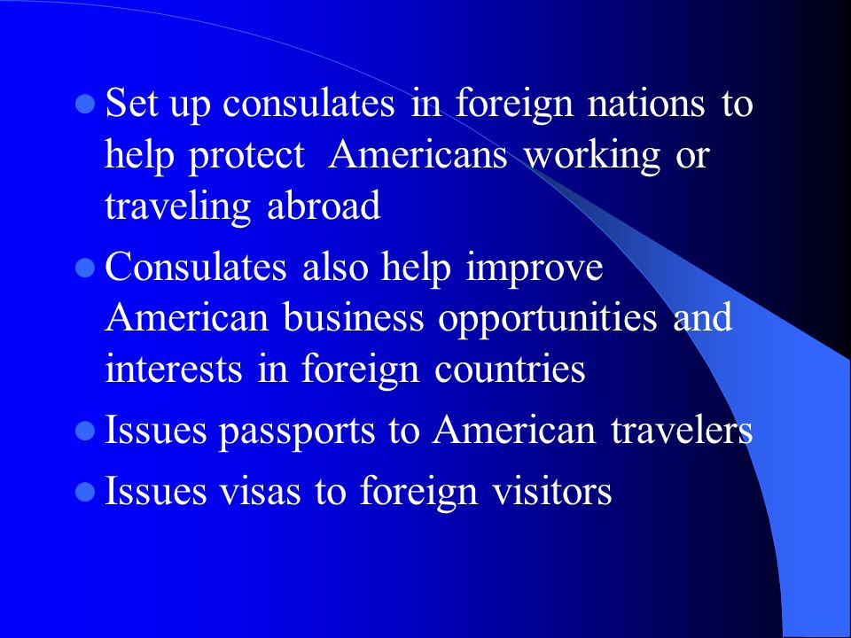 Set up consulates in foreign nations to help protect Americans working or traveling abroad Consulates also help improve American business opportunities and interests in foreign countries Issues passports to American travelers Issues visas to foreign visitors