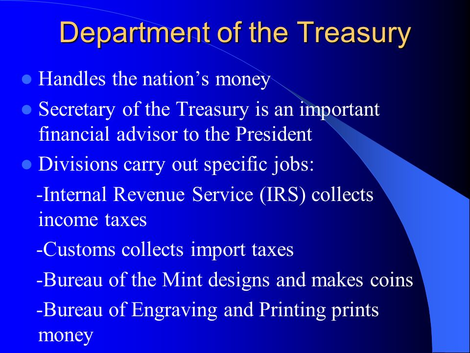 Department of the Treasury Handles the nation's money Secretary of the Treasury is an important financial advisor to the President Divisions carry out specific jobs: -Internal Revenue Service (IRS) collects income taxes -Customs collects import taxes -Bureau of the Mint designs and makes coins -Bureau of Engraving and Printing prints money