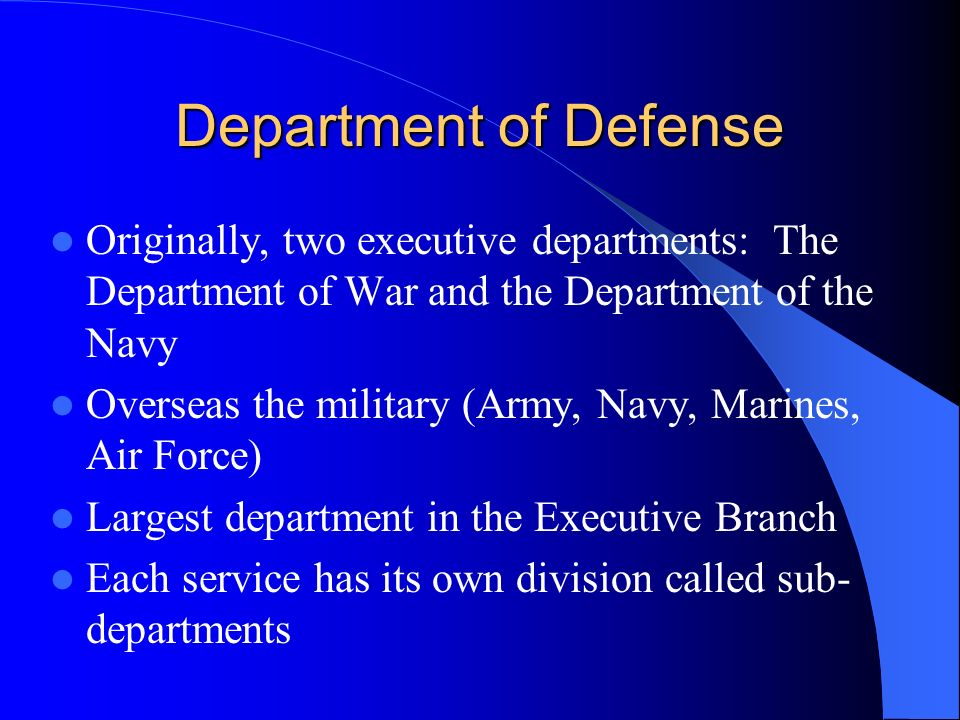 Department of Defense Originally, two executive departments: The Department of War and the Department of the Navy Overseas the military (Army, Navy, Marines, Air Force) Largest department in the Executive Branch Each service has its own division called sub- departments