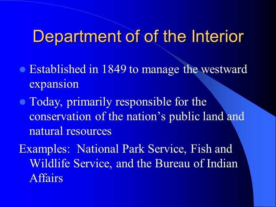 Department of of the Interior Established in 1849 to manage the westward expansion Today, primarily responsible for the conservation of the nation's public land and natural resources Examples: National Park Service, Fish and Wildlife Service, and the Bureau of Indian Affairs