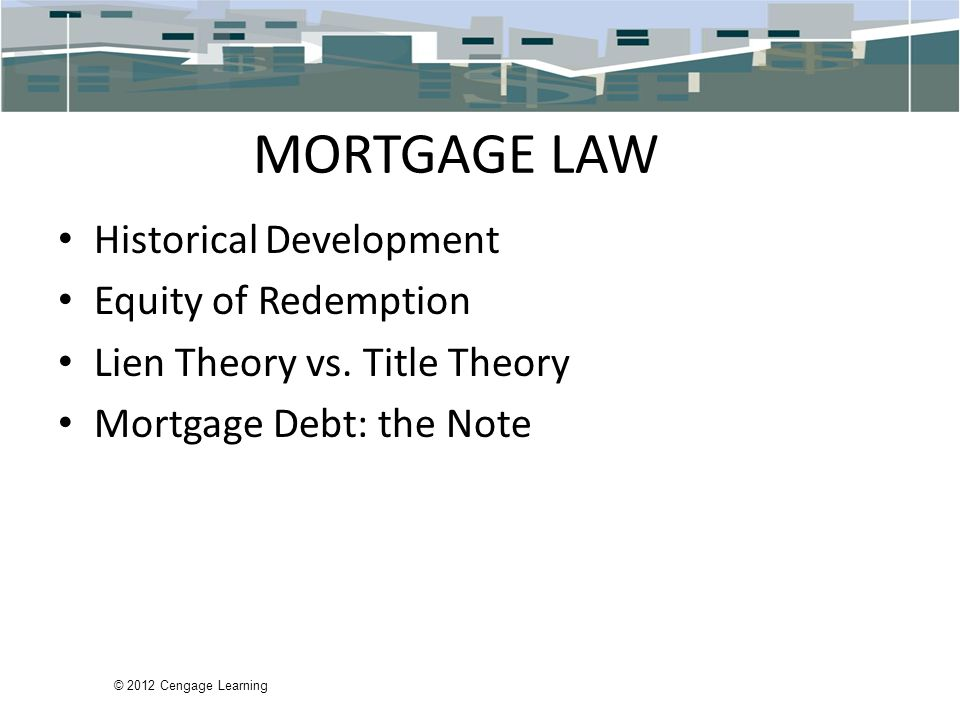 © 2012 Cengage Learning MORTGAGE LAW Historical Development Equity of Redemption Lien Theory vs.