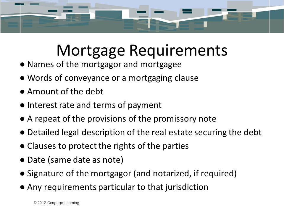 © 2012 Cengage Learning Mortgage Requirements ● Names of the mortgagor and mortgagee ● Words of conveyance or a mortgaging clause ● Amount of the debt ● Interest rate and terms of payment ● A repeat of the provisions of the promissory note ● Detailed legal description of the real estate securing the debt ● Clauses to protect the rights of the parties ● Date (same date as note) ● Signature of the mortgagor (and notarized, if required) ● Any requirements particular to that jurisdiction