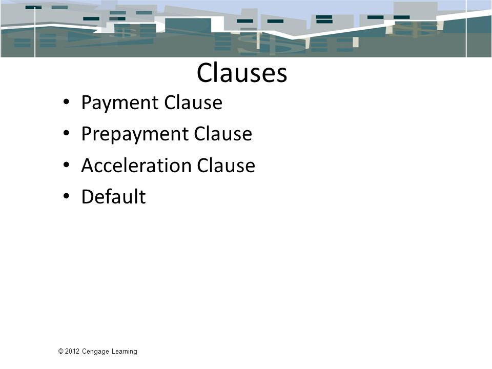 © 2012 Cengage Learning Clauses Payment Clause Prepayment Clause Acceleration Clause Default