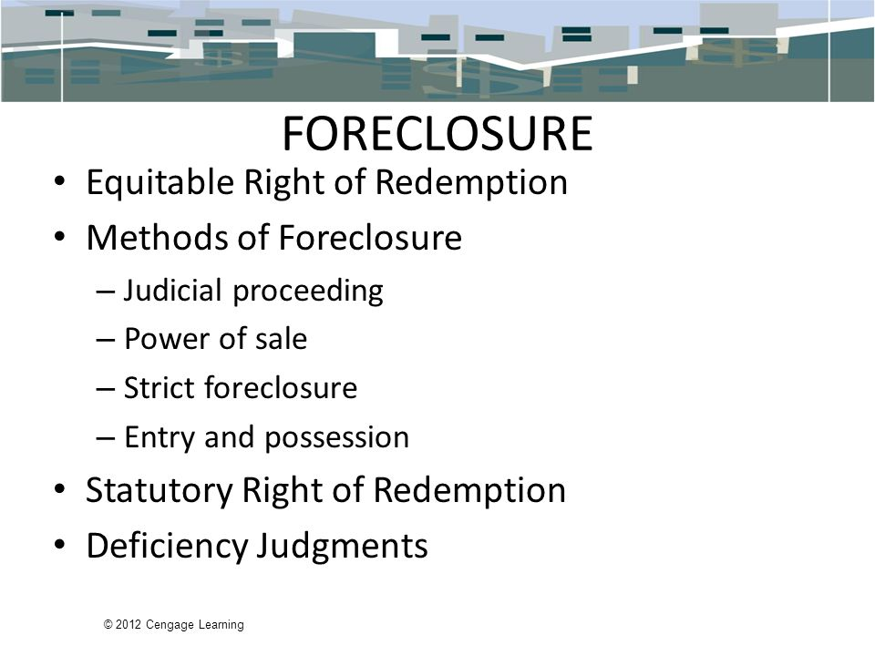 © 2012 Cengage Learning FORECLOSURE Equitable Right of Redemption Methods of Foreclosure – Judicial proceeding – Power of sale – Strict foreclosure – Entry and possession Statutory Right of Redemption Deficiency Judgments
