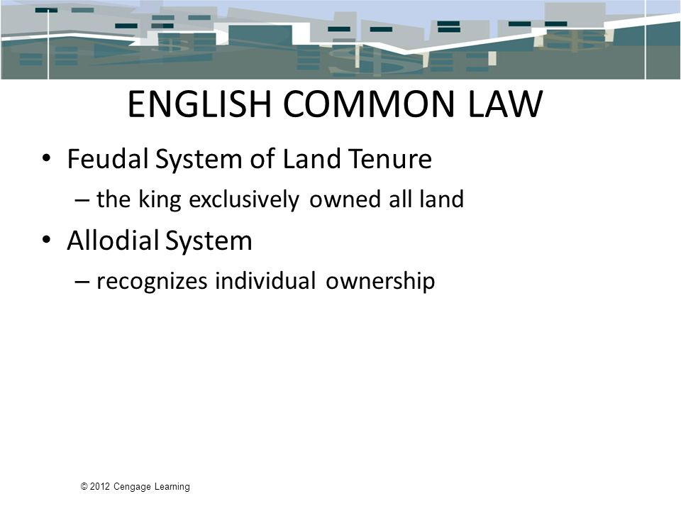 © 2012 Cengage Learning ENGLISH COMMON LAW Feudal System of Land Tenure – the king exclusively owned all land Allodial System – recognizes individual ownership