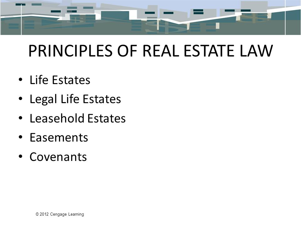 © 2012 Cengage Learning PRINCIPLES OF REAL ESTATE LAW Life Estates Legal Life Estates Leasehold Estates Easements Covenants
