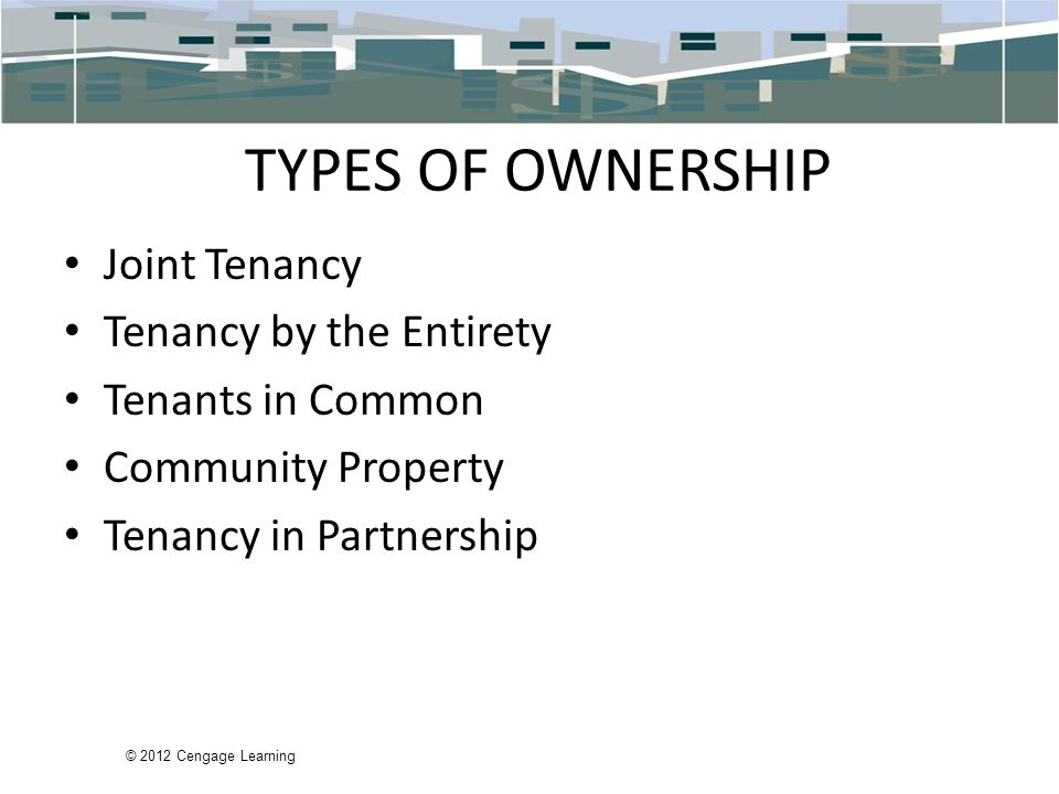 © 2012 Cengage Learning TYPES OF OWNERSHIP Joint Tenancy Tenancy by the Entirety Tenants in Common Community Property Tenancy in Partnership