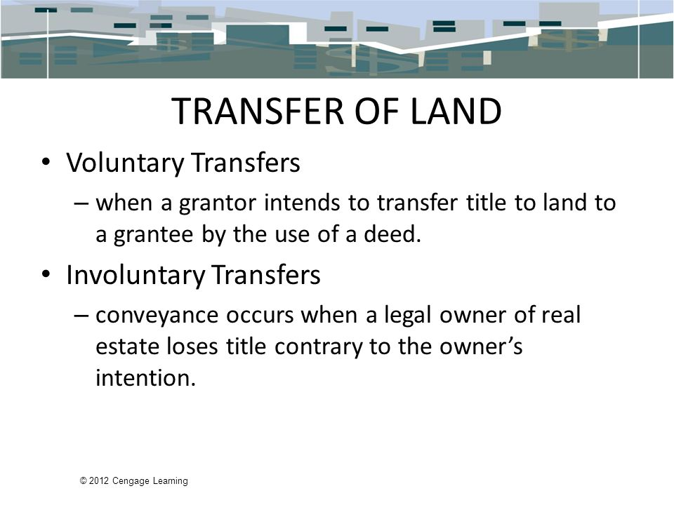 © 2012 Cengage Learning TRANSFER OF LAND Voluntary Transfers – when a grantor intends to transfer title to land to a grantee by the use of a deed.