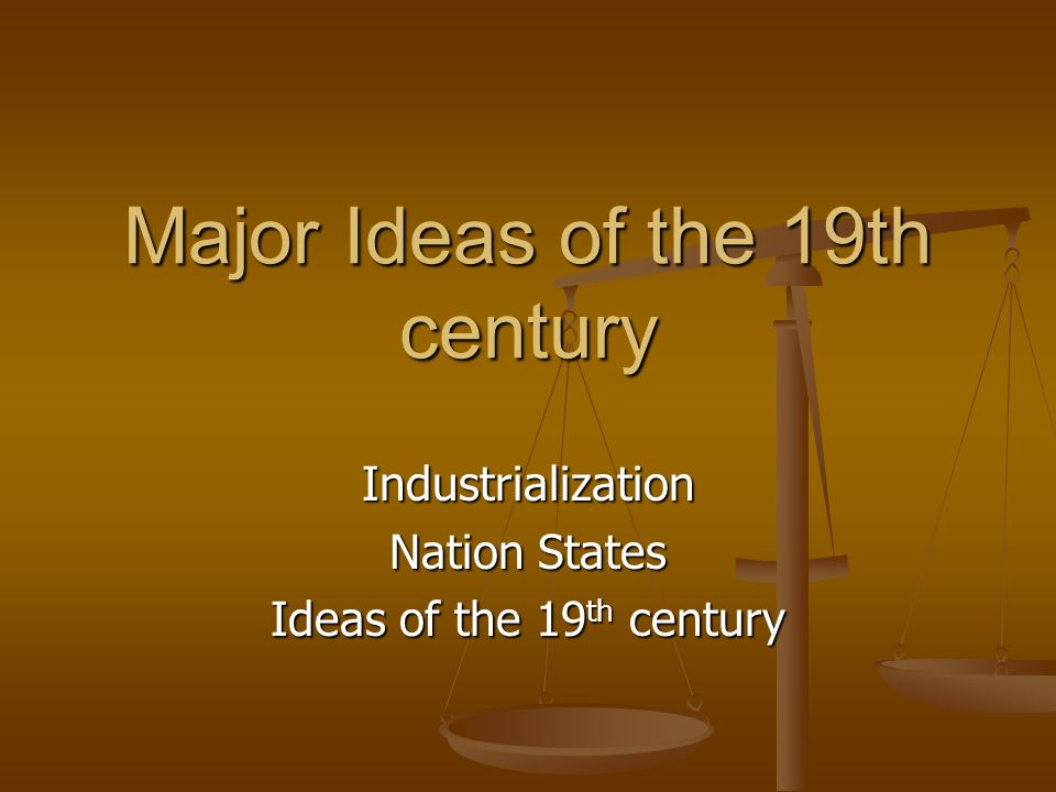 Major Ideas of the 19th century Industrialization Nation States Ideas of the 19 th century