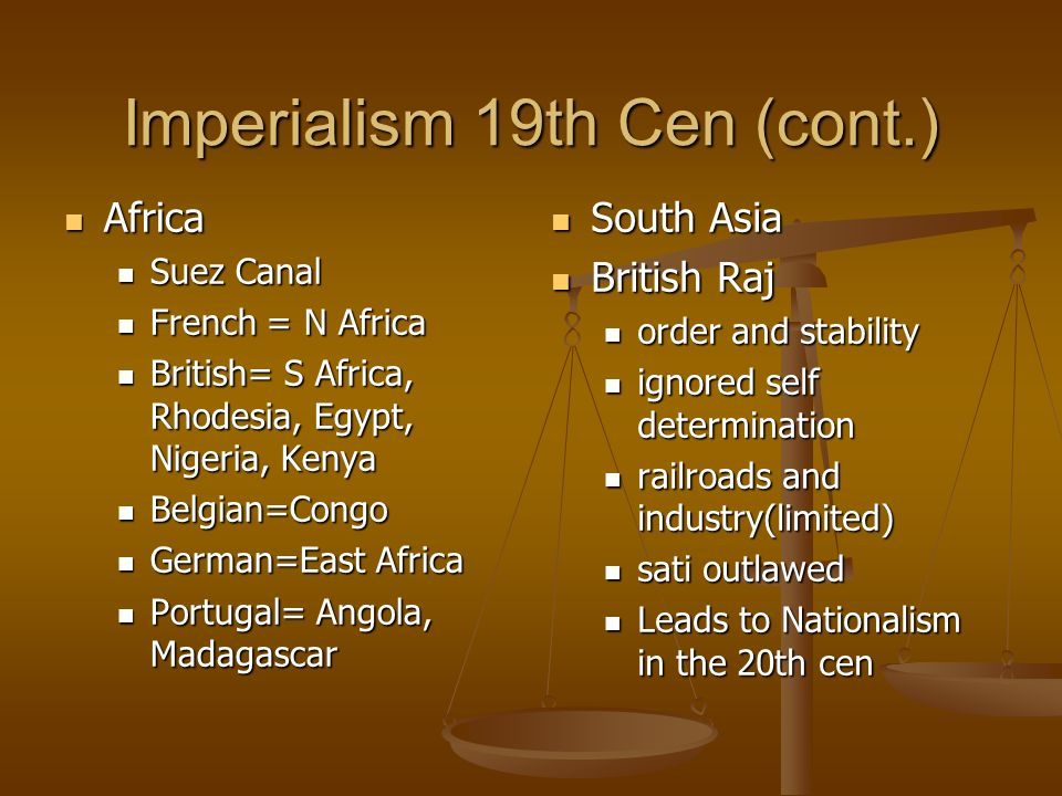 Imperialism 19th Cen (cont.) Africa Africa Suez Canal Suez Canal French = N Africa French = N Africa British= S Africa, Rhodesia, Egypt, Nigeria, Kenya British= S Africa, Rhodesia, Egypt, Nigeria, Kenya Belgian=Congo Belgian=Congo German=East Africa German=East Africa Portugal= Angola, Madagascar Portugal= Angola, Madagascar South Asia British Raj order and stability ignored self determination railroads and industry(limited) sati outlawed Leads to Nationalism in the 20th cen