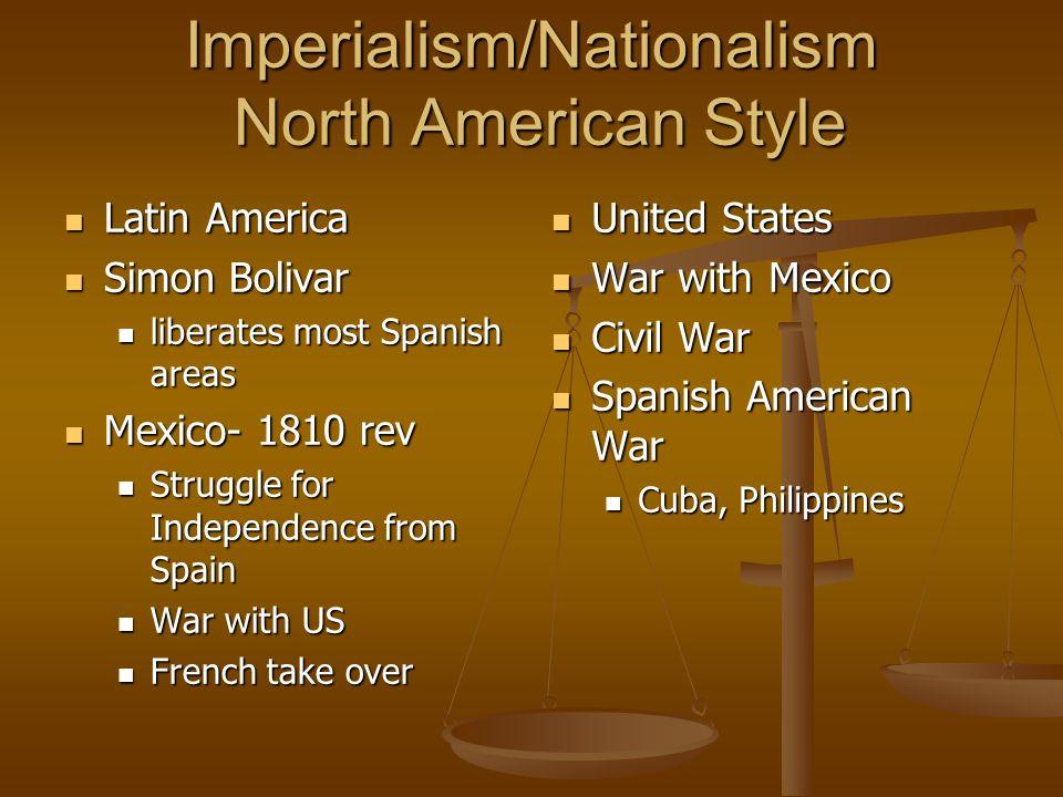 Imperialism/Nationalism North American Style Latin America Latin America Simon Bolivar Simon Bolivar liberates most Spanish areas liberates most Spanish areas Mexico- 1810 rev Mexico- 1810 rev Struggle for Independence from Spain Struggle for Independence from Spain War with US War with US French take over French take over United States War with Mexico Civil War Spanish American War Cuba, Philippines