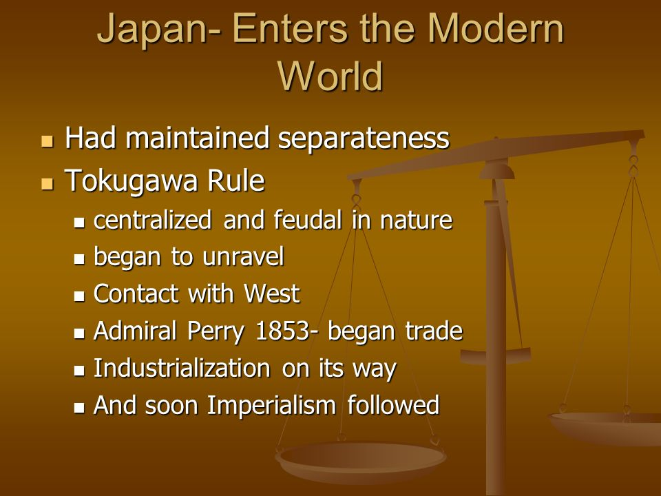 Japan- Enters the Modern World Had maintained separateness Had maintained separateness Tokugawa Rule Tokugawa Rule centralized and feudal in nature centralized and feudal in nature began to unravel began to unravel Contact with West Contact with West Admiral Perry 1853- began trade Admiral Perry 1853- began trade Industrialization on its way Industrialization on its way And soon Imperialism followed And soon Imperialism followed