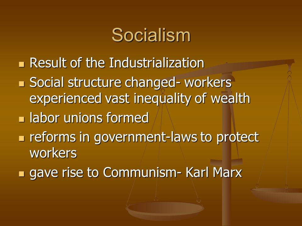 Socialism Result of the Industrialization Result of the Industrialization Social structure changed- workers experienced vast inequality of wealth Social structure changed- workers experienced vast inequality of wealth labor unions formed labor unions formed reforms in government-laws to protect workers reforms in government-laws to protect workers gave rise to Communism- Karl Marx gave rise to Communism- Karl Marx