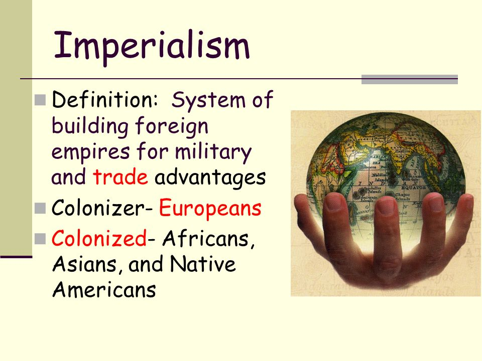 Imperialism Definition: System of building foreign empires for military and trade advantages Colonizer- Europeans Colonized- Africans, Asians, and Native Americans