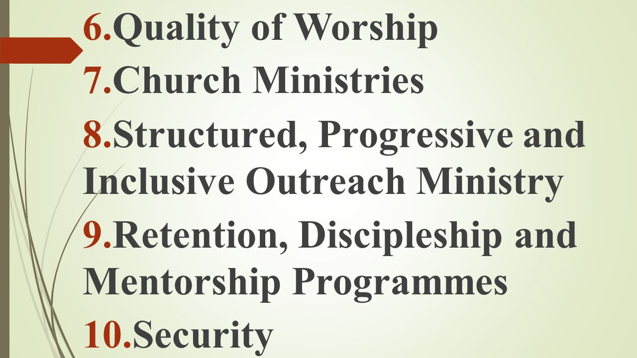 6.Quality of Worship 7.Church Ministries 8.Structured, Progressive and Inclusive Outreach Ministry 9.Retention, Discipleship and Mentorship Programmes