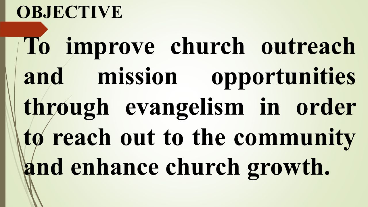 OBJECTIVE To improve church outreach and mission opportunities through evangelism in order to reach out to the community and enhance church growth.