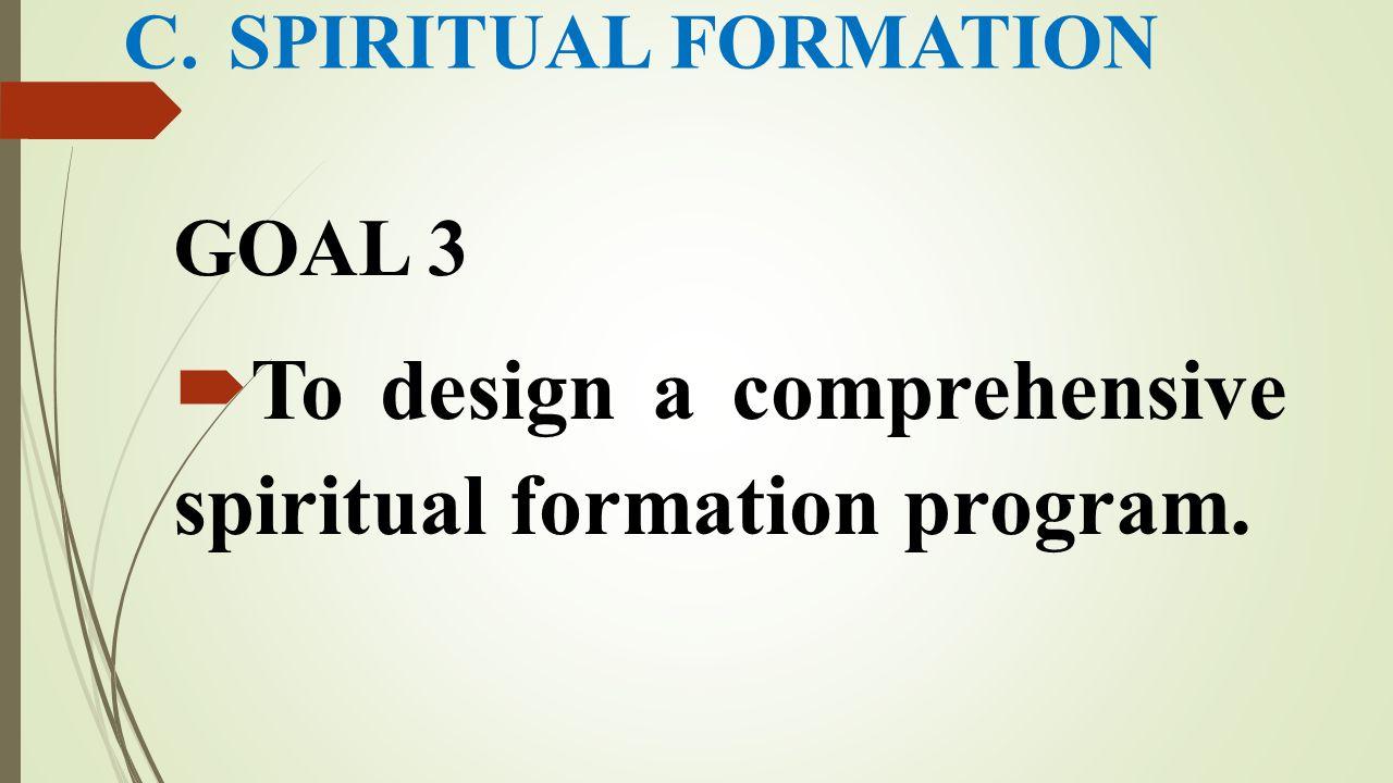 C.SPIRITUAL FORMATION GOAL 3  To design a comprehensive spiritual formation program.