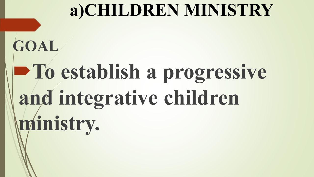GOAL  To establish a progressive and integrative children ministry. a)CHILDREN MINISTRY