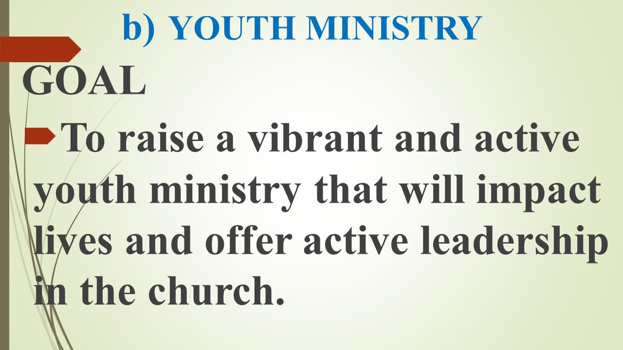 b) YOUTH MINISTRY GOAL  To raise a vibrant and active youth ministry that will impact lives and offer active leadership in the church.
