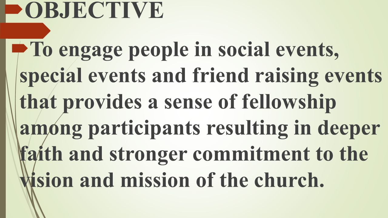  OBJECTIVE  To engage people in social events, special events and friend raising events that provides a sense of fellowship among participants resul