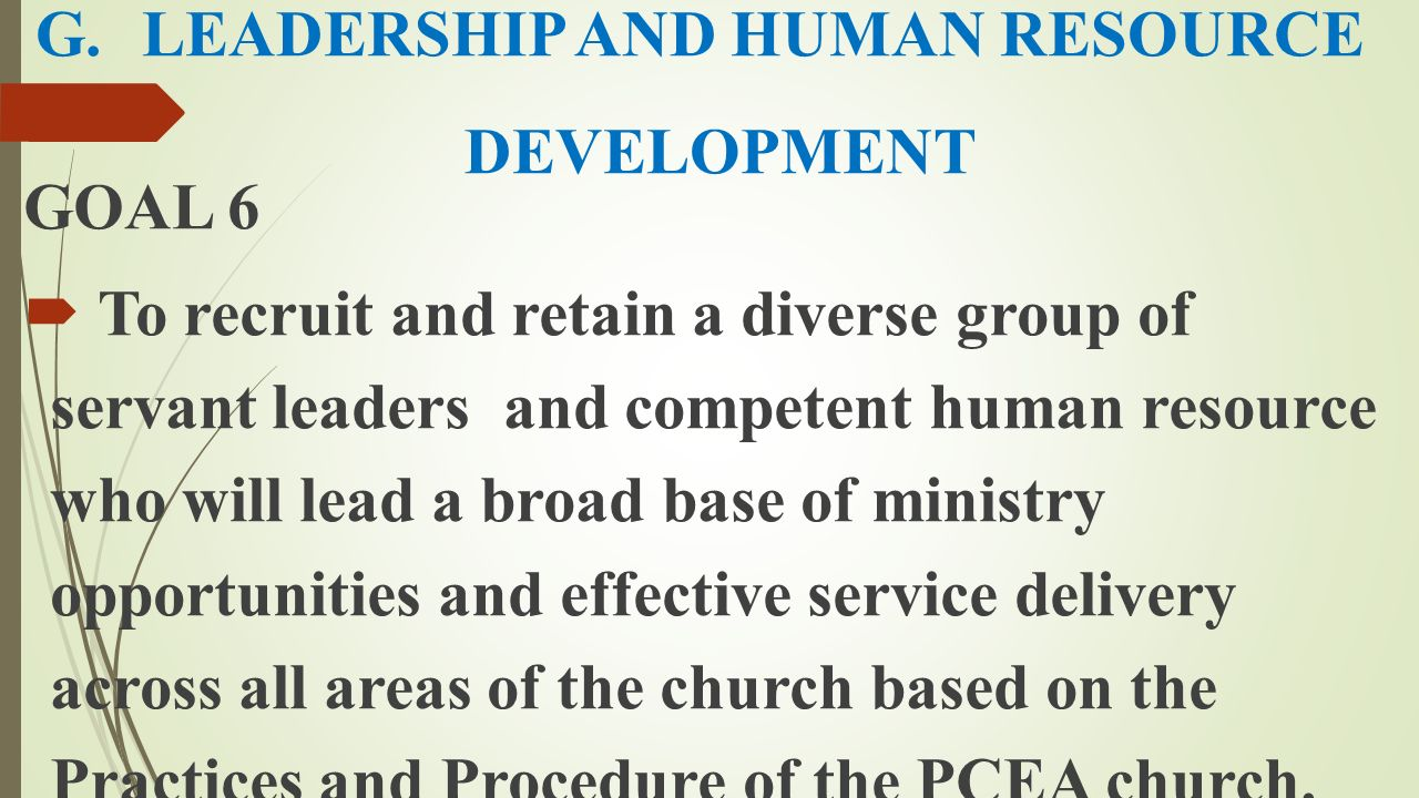 G.LEADERSHIP AND HUMAN RESOURCE DEVELOPMENT GOAL 6  To recruit and retain a diverse group of servant leaders and competent human resource who will le