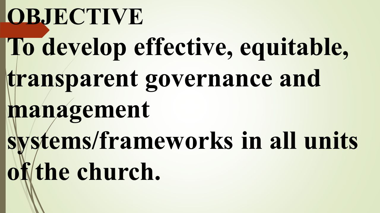OBJECTIVE To develop effective, equitable, transparent governance and management systems/frameworks in all units of the church.