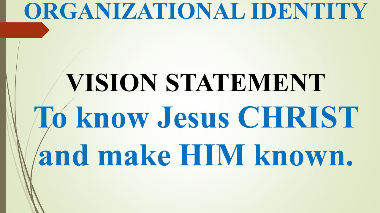 ORGANIZATIONAL IDENTITY VISION STATEMENT To know Jesus CHRIST and make HIM known.