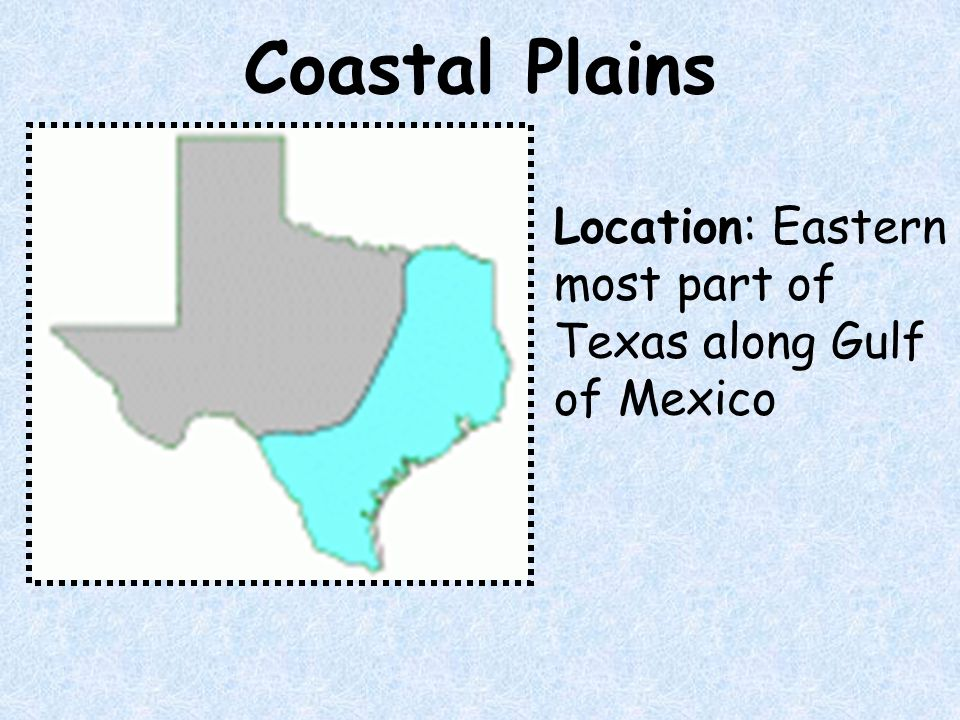 Coastal Plains Location: Eastern most part of Texas along Gulf of Mexico