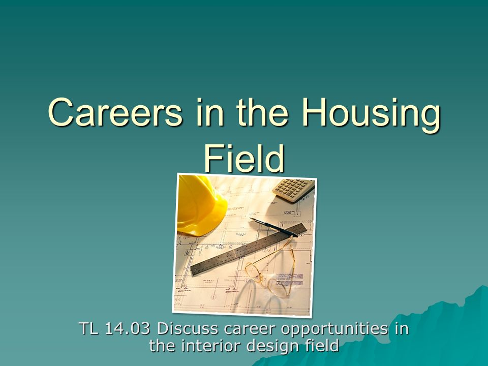 Careers in the Housing Field TL Discuss career opportunities in