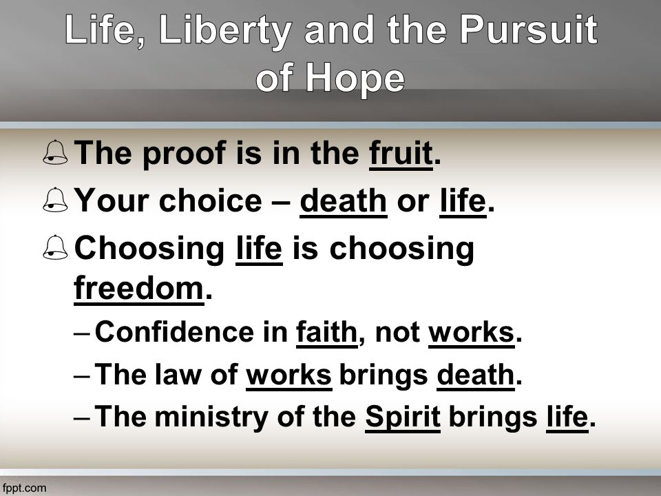  The proof is in the fruit.  Your choice – death or life.  Choosing life is choosing freedom. –Confidence in faith, not works. –The law of works br