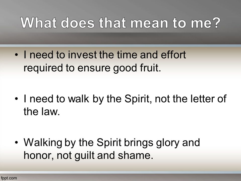 I need to invest the time and effort required to ensure good fruit. I need to walk by the Spirit, not the letter of the law. Walking by the Spirit bri